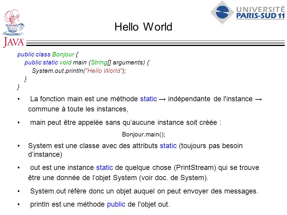 Hello World public class Bonjour { public static void main (String[] arguments) { System.out.println( Hello World );